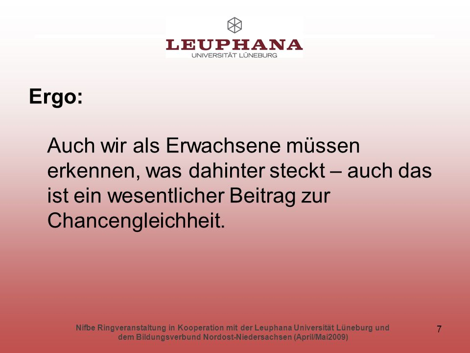 Nifbe Ringveranstaltung in Kooperation mit der Leuphana Universität Lüneburg und dem Bildungsverbund Nordost-Niedersachsen (April/Mai2009) 7 Ergo: Auch wir als Erwachsene müssen erkennen, was dahinter steckt – auch das ist ein wesentlicher Beitrag zur Chancengleichheit.