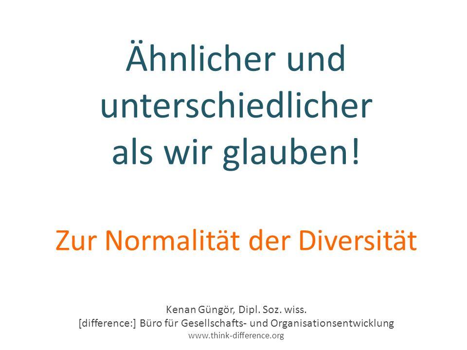 Ähnlicher und unterschiedlicher als wir glauben. Zur Normalität der Diversität Kenan Güngör, Dipl.
