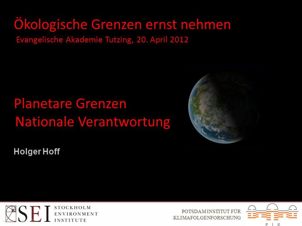Ökologische Grenzen ernst nehmen Holger Hoff Planetare Grenzen Nationale Verantwortung POTSDAM INSTITUT FÜR KLIMAFOLGENFORSCHUNG Evangelische Akademie Tutzing, 20.