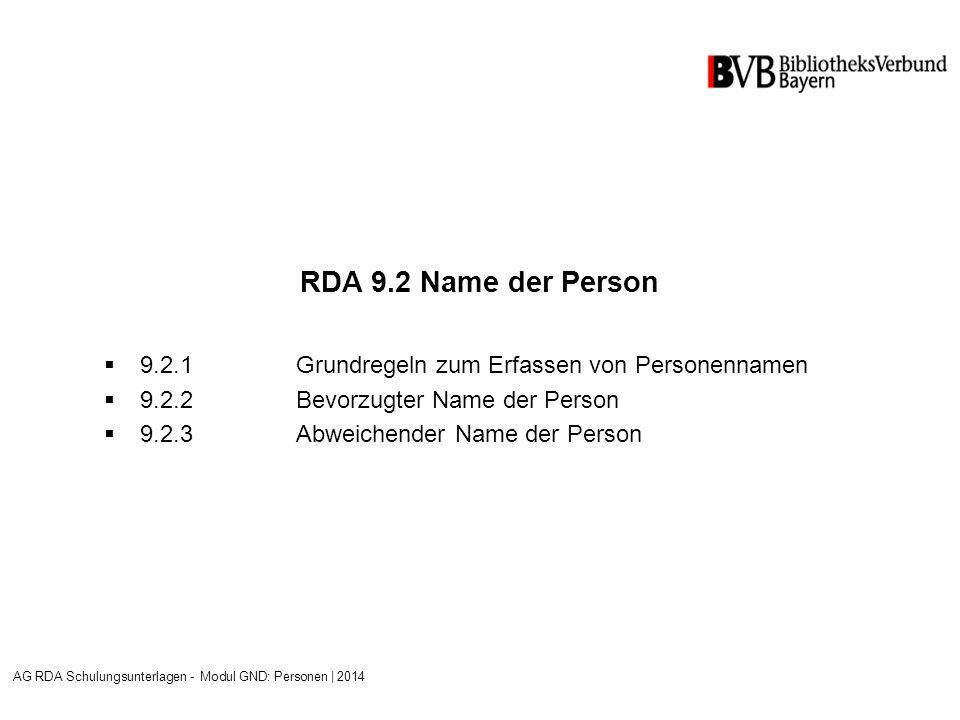 RDA 9.2 Name der Person  9.2.1Grundregeln zum Erfassen von Personennamen  9.2.2Bevorzugter Name der Person  9.2.3Abweichender Name der Person AG RDA Schulungsunterlagen - Modul GND: Personen | 2014