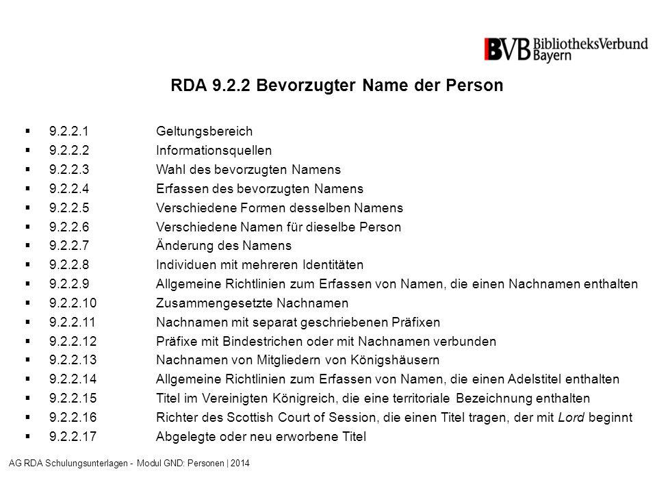 RDA 9.2.2 Bevorzugter Name der Person  9.2.2.1Geltungsbereich  9.2.2.2Informationsquellen  9.2.2.3Wahl des bevorzugten Namens  9.2.2.4Erfassen des bevorzugten Namens  9.2.2.5Verschiedene Formen desselben Namens  9.2.2.6Verschiedene Namen für dieselbe Person  9.2.2.7Änderung des Namens  9.2.2.8Individuen mit mehreren Identitäten  9.2.2.9Allgemeine Richtlinien zum Erfassen von Namen, die einen Nachnamen enthalten  9.2.2.10Zusammengesetzte Nachnamen  9.2.2.11Nachnamen mit separat geschriebenen Präfixen  9.2.2.12Präfixe mit Bindestrichen oder mit Nachnamen verbunden  9.2.2.13Nachnamen von Mitgliedern von Königshäusern  9.2.2.14Allgemeine Richtlinien zum Erfassen von Namen, die einen Adelstitel enthalten  9.2.2.15Titel im Vereinigten Königreich, die eine territoriale Bezeichnung enthalten  9.2.2.16Richter des Scottish Court of Session, die einen Titel tragen, der mit Lord beginnt  9.2.2.17Abgelegte oder neu erworbene Titel AG RDA Schulungsunterlagen - Modul GND: Personen | 2014