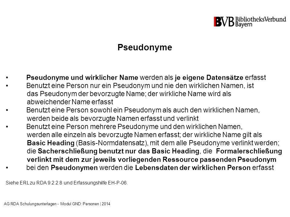 Pseudonyme Pseudonyme und wirklicher Name werden als je eigene Datensätze erfasst Benutzt eine Person nur ein Pseudonym und nie den wirklichen Namen, ist das Pseudonym der bevorzugte Name; der wirkliche Name wird als abweichender Name erfasst Benutzt eine Person sowohl ein Pseudonym als auch den wirklichen Namen, werden beide als bevorzugte Namen erfasst und verlinkt Benutzt eine Person mehrere Pseudonyme und den wirklichen Namen, werden alle einzeln als bevorzugte Namen erfasst; der wirkliche Name gilt als Basic Heading (Basis-Normdatensatz), mit dem alle Pseudonyme verlinkt werden; die Sacherschließung benutzt nur das Basic Heading, die Formalerschließung verlinkt mit dem zur jeweils vorliegenden Ressource passenden Pseudonym bei den Pseudonymen werden die Lebensdaten der wirklichen Person erfasst Siehe ERL zu RDA 9.2.2.8 und Erfassungshilfe EH-P-06.