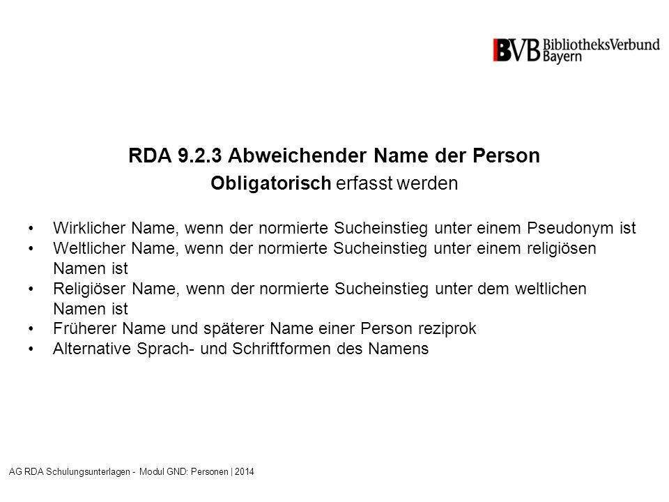 RDA 9.2.3 Abweichender Name der Person Obligatorisch erfasst werden Wirklicher Name, wenn der normierte Sucheinstieg unter einem Pseudonym ist Weltlicher Name, wenn der normierte Sucheinstieg unter einem religiösen Namen ist Religiöser Name, wenn der normierte Sucheinstieg unter dem weltlichen Namen ist Früherer Name und späterer Name einer Person reziprok Alternative Sprach- und Schriftformen des Namens AG RDA Schulungsunterlagen - Modul GND: Personen | 2014