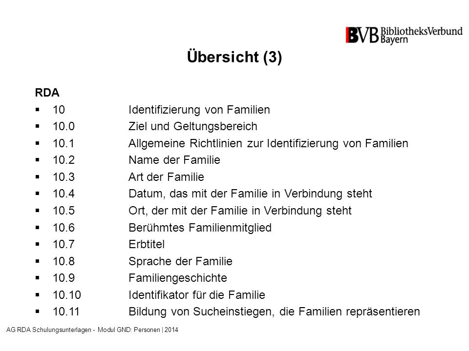 Übersicht (3) RDA  10Identifizierung von Familien  10.0 Ziel und Geltungsbereich  10.1Allgemeine Richtlinien zur Identifizierung von Familien  10.2Name der Familie  10.3Art der Familie  10.4Datum, das mit der Familie in Verbindung steht  10.5Ort, der mit der Familie in Verbindung steht  10.6Berühmtes Familienmitglied  10.7Erbtitel  10.8Sprache der Familie  10.9Familiengeschichte  10.10Identifikator für die Familie  10.11Bildung von Sucheinstiegen, die Familien repräsentieren AG RDA Schulungsunterlagen - Modul GND: Personen | 2014