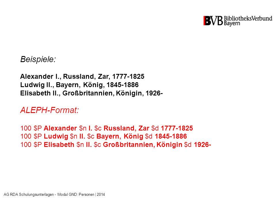 Beispiele: Alexander I., Russland, Zar, 1777-1825 Ludwig II., Bayern, König, 1845-1886 Elisabeth II., Großbritannien, Königin, 1926- ALEPH-Format: 100 $P Alexander $n I.