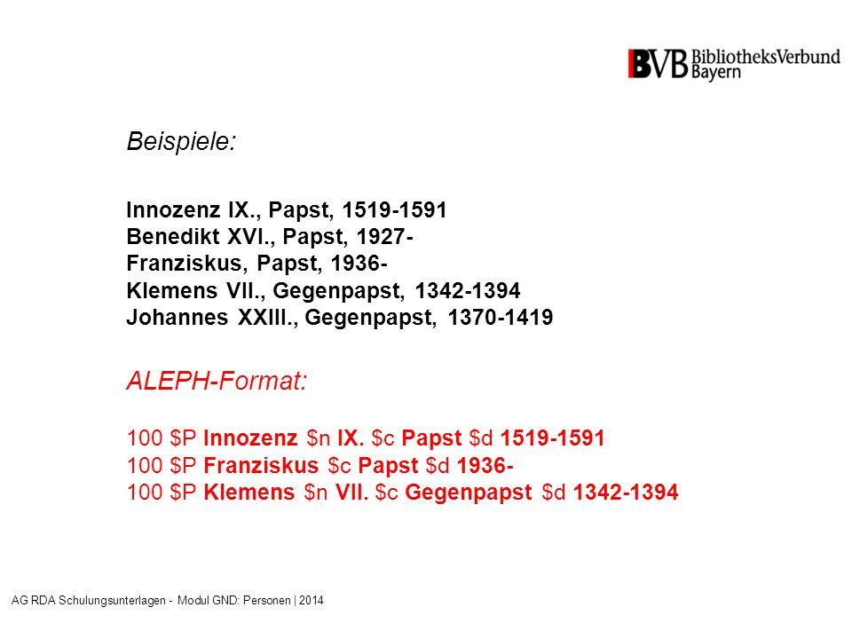 Beispiele: Innozenz IX., Papst, 1519-1591 Benedikt XVI., Papst, 1927- Franziskus, Papst, 1936- Klemens VII., Gegenpapst, 1342-1394 Johannes XXIII., Gegenpapst, 1370-1419 ALEPH-Format: 100 $P Innozenz $n IX.