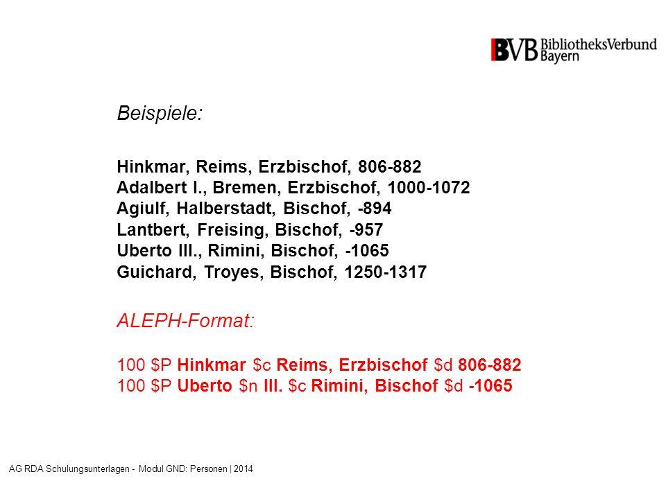 Beispiele: Hinkmar, Reims, Erzbischof, 806-882 Adalbert I., Bremen, Erzbischof, 1000-1072 Agiulf, Halberstadt, Bischof, -894 Lantbert, Freising, Bischof, -957 Uberto III., Rimini, Bischof, -1065 Guichard, Troyes, Bischof, 1250-1317 ALEPH-Format: 100 $P Hinkmar $c Reims, Erzbischof $d 806-882 100 $P Uberto $n III.