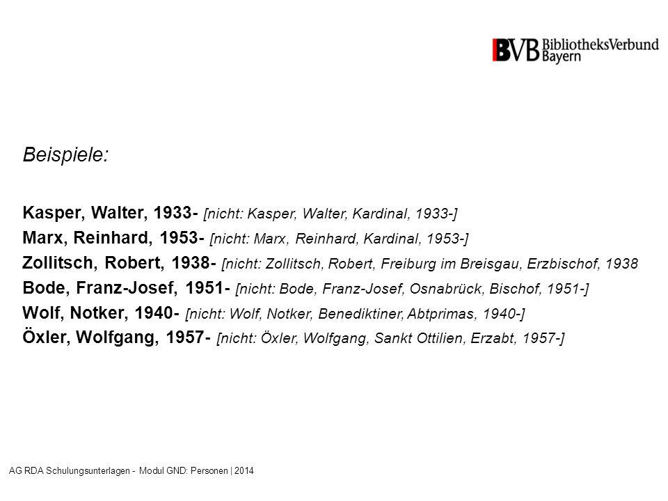 Beispiele: Kasper, Walter, 1933- [nicht: Kasper, Walter, Kardinal, 1933-] Marx, Reinhard, 1953- [nicht: Marx, Reinhard, Kardinal, 1953-] Zollitsch, Robert, 1938- [nicht: Zollitsch, Robert, Freiburg im Breisgau, Erzbischof, 1938 Bode, Franz-Josef, 1951- [nicht: Bode, Franz-Josef, Osnabrück, Bischof, 1951-] Wolf, Notker, 1940- [nicht: Wolf, Notker, Benediktiner, Abtprimas, 1940-] Öxler, Wolfgang, 1957- [nicht: Öxler, Wolfgang, Sankt Ottilien, Erzabt, 1957-] AG RDA Schulungsunterlagen - Modul GND: Personen | 2014