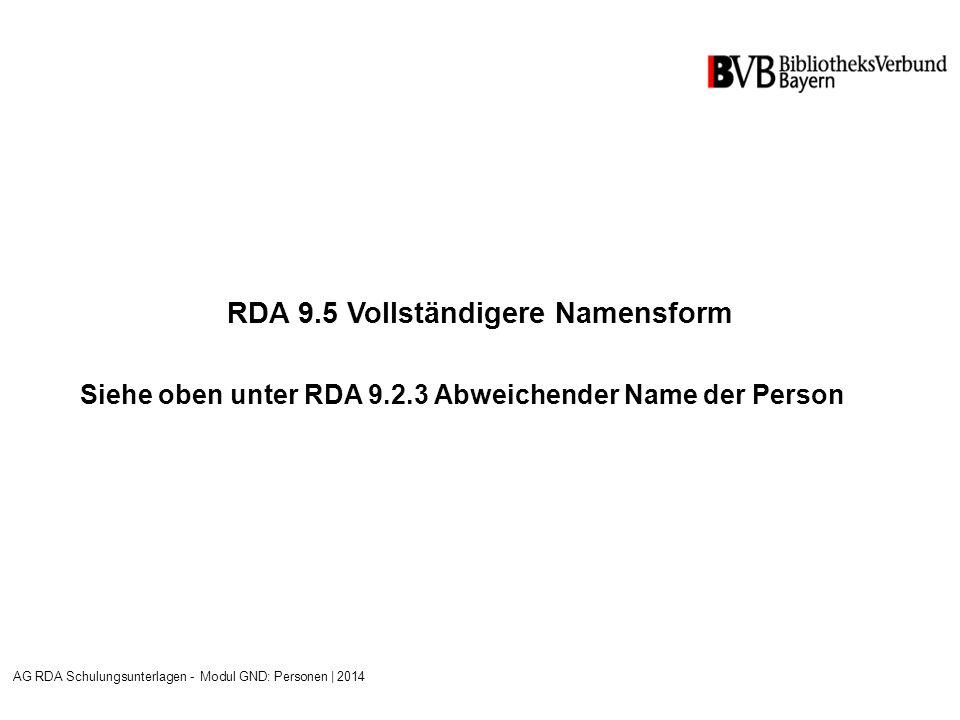 RDA 9.5 Vollständigere Namensform Siehe oben unter RDA 9.2.3 Abweichender Name der Person AG RDA Schulungsunterlagen - Modul GND: Personen | 2014