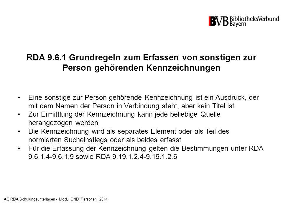 RDA 9.6.1 Grundregeln zum Erfassen von sonstigen zur Person gehörenden Kennzeichnungen Eine sonstige zur Person gehörende Kennzeichnung ist ein Ausdruck, der mit dem Namen der Person in Verbindung steht, aber kein Titel ist Zur Ermittlung der Kennzeichnung kann jede beliebige Quelle herangezogen werden Die Kennzeichnung wird als separates Element oder als Teil des normierten Sucheinstiegs oder als beides erfasst Für die Erfassung der Kennzeichnung gelten die Bestimmungen unter RDA 9.6.1.4-9.6.1.9 sowie RDA 9.19.1.2.4-9.19.1.2.6 AG RDA Schulungsunterlagen - Modul GND: Personen | 2014