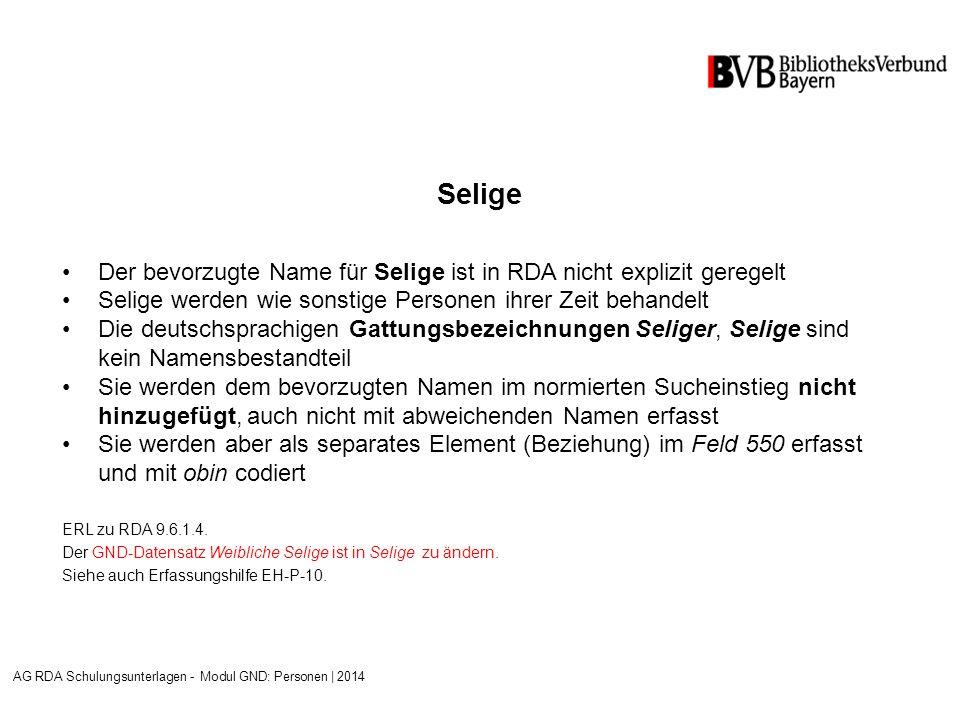 Selige Der bevorzugte Name für Selige ist in RDA nicht explizit geregelt Selige werden wie sonstige Personen ihrer Zeit behandelt Die deutschsprachigen Gattungsbezeichnungen Seliger, Selige sind kein Namensbestandteil Sie werden dem bevorzugten Namen im normierten Sucheinstieg nicht hinzugefügt, auch nicht mit abweichenden Namen erfasst Sie werden aber als separates Element (Beziehung) im Feld 550 erfasst und mit obin codiert ERL zu RDA 9.6.1.4.