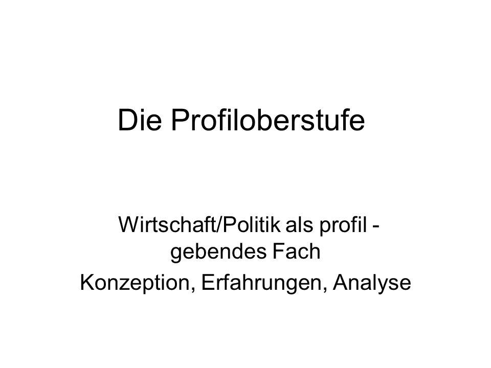 Die Profiloberstufe Wirtschaft/Politik als profil - gebendes Fach Konzeption, Erfahrungen, Analyse