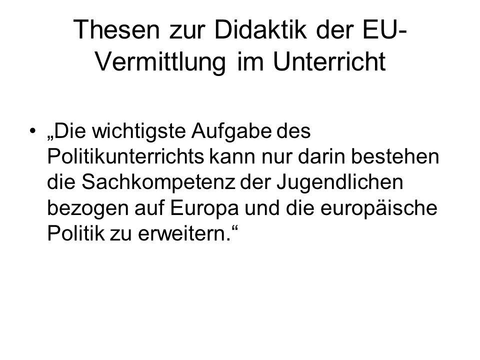 """Thesen zur Didaktik der EU- Vermittlung im Unterricht """"Die wichtigste Aufgabe des Politikunterrichts kann nur darin bestehen die Sachkompetenz der Jug"""