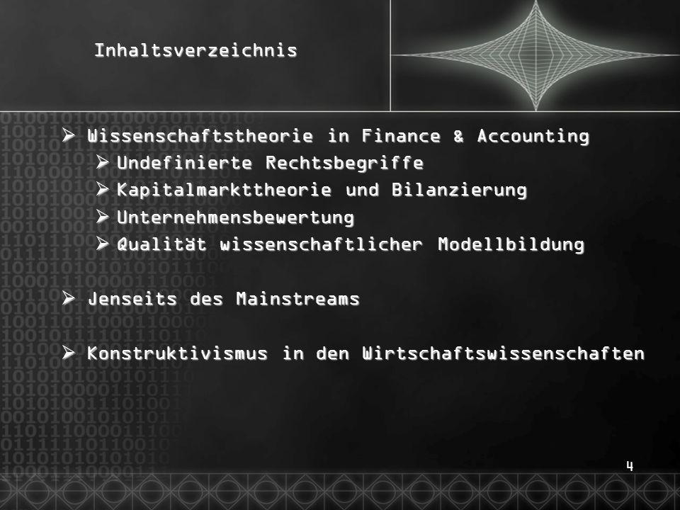 4Inhaltsverzeichnis  Wissenschaftstheorie in Finance & Accounting  Undefinierte Rechtsbegriffe  Kapitalmarkttheorie und Bilanzierung  Unternehmensbewertung  Qualität wissenschaftlicher Modellbildung  Jenseits des Mainstreams  Konstruktivismus in den Wirtschaftswissenschaften