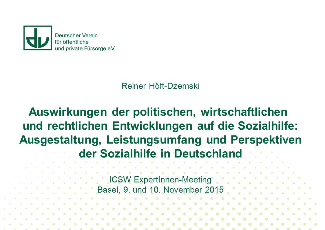 Reiner Höft-Dzemski Auswirkungen der politischen, wirtschaftlichen und rechtlichen Entwicklungen auf die Sozialhilfe: Ausgestaltung, Leistungsumfang und Perspektiven der Sozialhilfe in Deutschland ICSW ExpertInnen-Meeting Basel, 9.