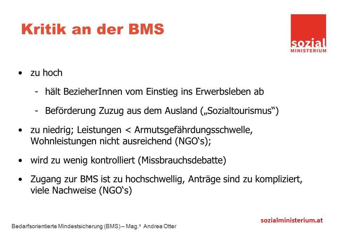 """sozialministerium.at Kritik an der BMS zu hoch -hält BezieherInnen vom Einstieg ins Erwerbsleben ab -Beförderung Zuzug aus dem Ausland (""""Sozialtourismus ) zu niedrig; Leistungen < Armutsgefährdungsschwelle, Wohnleistungen nicht ausreichend (NGO's); wird zu wenig kontrolliert (Missbrauchsdebatte) Zugang zur BMS ist zu hochschwellig, Anträge sind zu kompliziert, viele Nachweise (NGO's) Bedarfsorientierte Mindestsicherung (BMS) – Mag."""