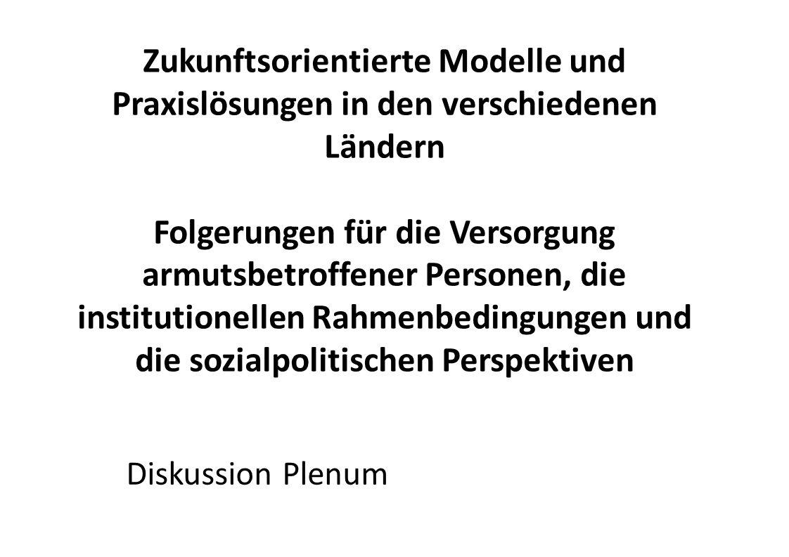 Zukunftsorientierte Modelle und Praxislösungen in den verschiedenen Ländern Folgerungen für die Versorgung armutsbetroffener Personen, die institutionellen Rahmenbedingungen und die sozialpolitischen Perspektiven Diskussion Plenum