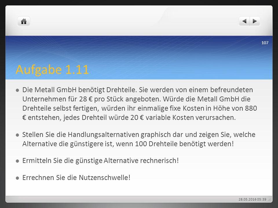 Aufgabe 1.11 Die Metall GmbH benötigt Drehteile. Sie werden von einem befreundeten Unternehmen für 28 € pro Stück angeboten. Würde die Metall GmbH die