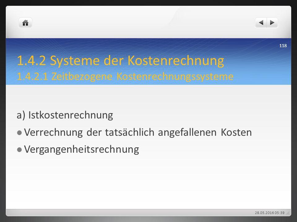 1.4.2 Systeme der Kostenrechnung 1.4.2.1 Zeitbezogene Kostenrechnungssysteme a) Istkostenrechnung Verrechnung der tatsächlich angefallenen Kosten Verg