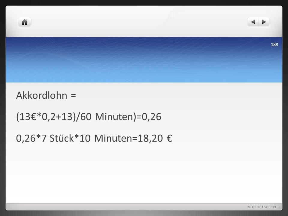 Akkordlohn = (13€*0,2+13)/60 Minuten)=0,26 0,26*7 Stück*10 Minuten=18,20 € 28.05.2016 05:43 188