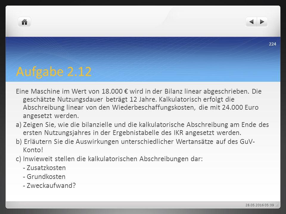 Aufgabe 2.12 Eine Maschine im Wert von 18.000 € wird in der Bilanz linear abgeschrieben. Die geschätzte Nutzungsdauer beträgt 12 Jahre. Kalkulatorisch