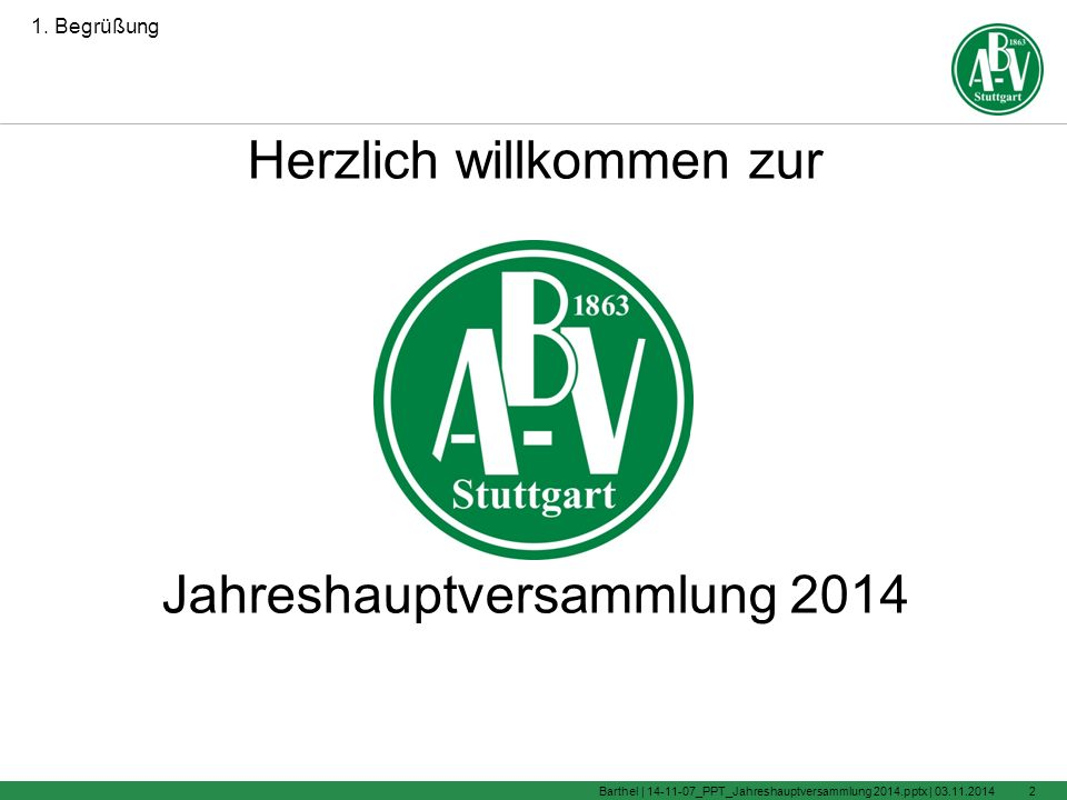 Jahreshauptversammlung 2014 Vereinsheim Degerloch 07.11.2014, 19:00 Uhr 03.11.2014Barthel | 14-11-07_PPT_Jahreshauptversammlung 2014.pptx |1