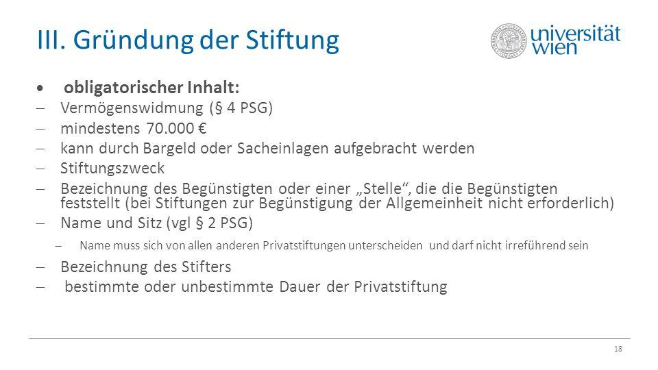 III. Gründung der Stiftung 18 obligatorischer Inhalt:  Vermögenswidmung (§ 4 PSG)  mindestens 70.000 €  kann durch Bargeld oder Sacheinlagen aufgeb