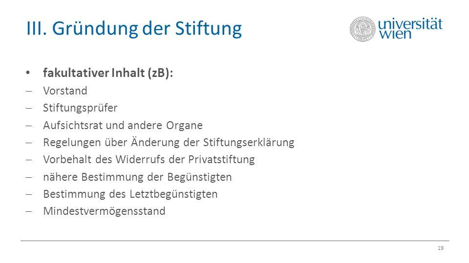 III. Gründung der Stiftung 19 fakultativer Inhalt (zB):  Vorstand  Stiftungsprüfer  Aufsichtsrat und andere Organe  Regelungen über Änderung der S