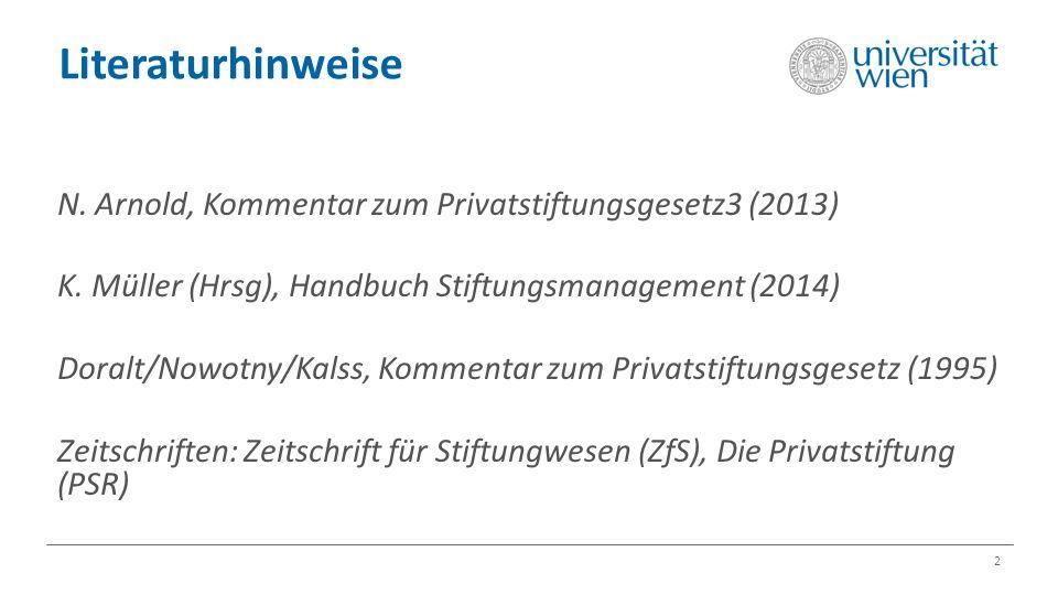 Literaturhinweise 2 N. Arnold, Kommentar zum Privatstiftungsgesetz3 (2013) K. Müller (Hrsg), Handbuch Stiftungsmanagement (2014) Doralt/Nowotny/Kalss,