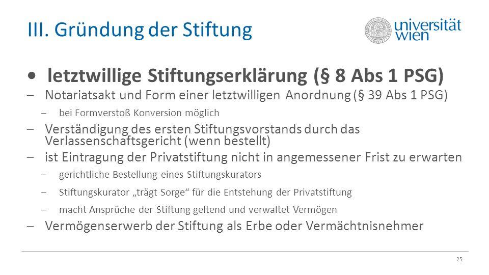 III. Gründung der Stiftung 25 letztwillige Stiftungserklärung (§ 8 Abs 1 PSG)  Notariatsakt und Form einer letztwilligen Anordnung (§ 39 Abs 1 PSG) 