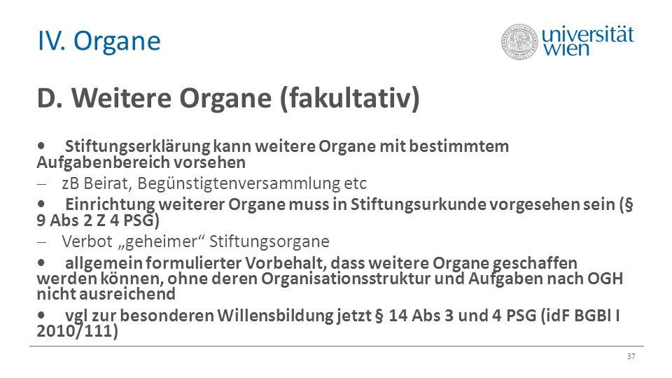 IV. Organe 37 D. Weitere Organe (fakultativ) Stiftungserklärung kann weitere Organe mit bestimmtem Aufgabenbereich vorsehen  zB Beirat, Begünstigtenv