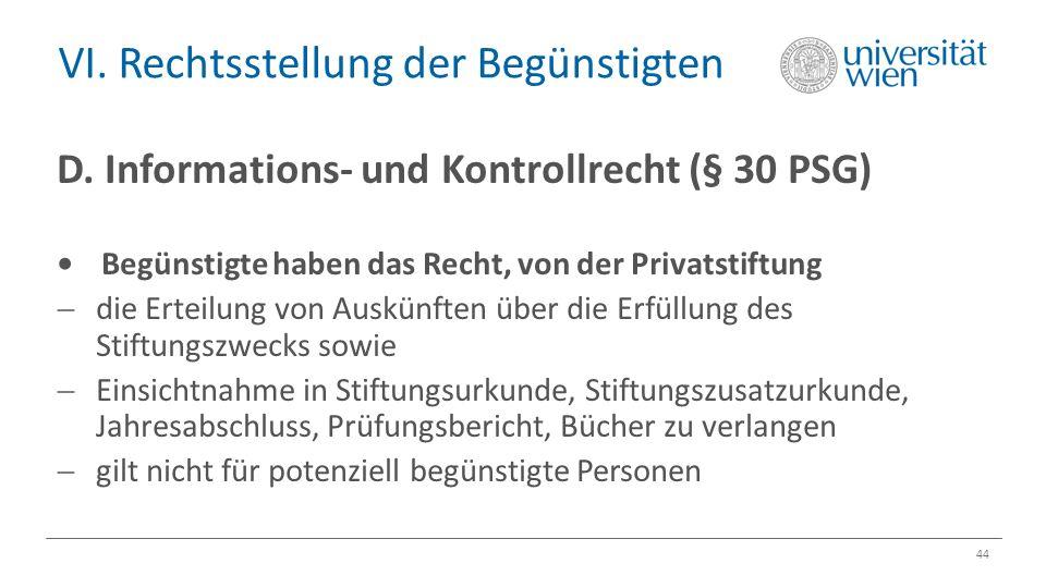 VI. Rechtsstellung der Begünstigten 44 D. Informations- und Kontrollrecht (§ 30 PSG) Begünstigte haben das Recht, von der Privatstiftung  die Erteilu