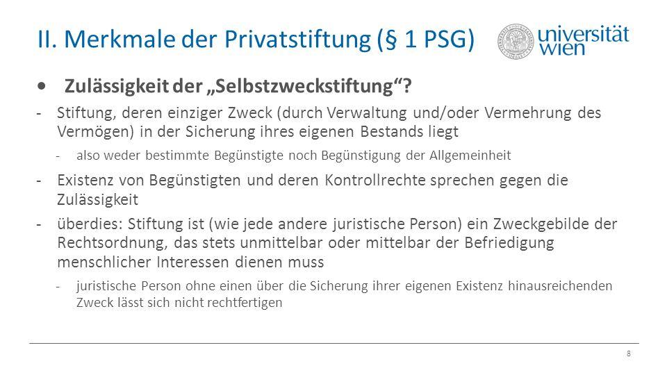 """II. Merkmale der Privatstiftung (§ 1 PSG) 8 Zulässigkeit der """"Selbstzweckstiftung""""? -Stiftung, deren einziger Zweck (durch Verwaltung und/oder Vermehr"""