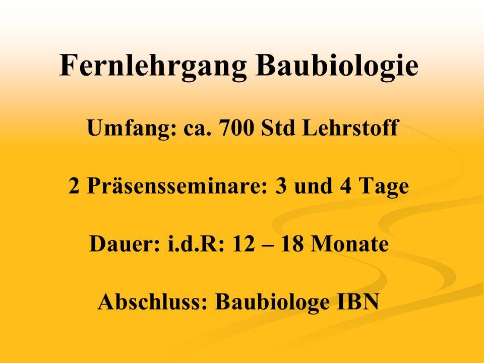 Fernlehrgang Baubiologie Umfang: ca. 700 Std Lehrstoff 2 Präsensseminare: 3 und 4 Tage Dauer: i.d.R: 12 – 18 Monate Abschluss: Baubiologe IBN