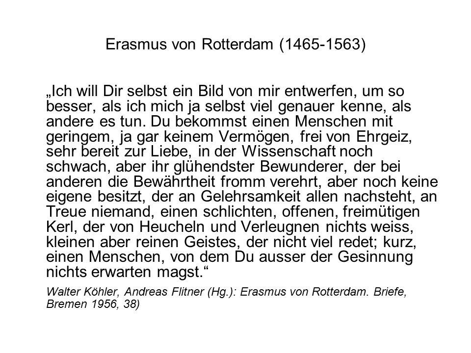"""Erasmus von Rotterdam (1465-1563) """"Ich will Dir selbst ein Bild von mir entwerfen, um so besser, als ich mich ja selbst viel genauer kenne, als andere es tun."""