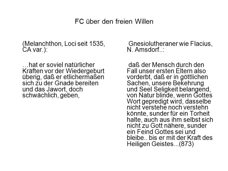 FC über den freien Willen (Melanchthon, Loci seit 1535, CA var.): …hat er soviel natürlicher Kräften vor der Wiedergeburt überig, daß er etlichermaßen sich zu der Gnade bereiten und das Jawort, doch schwächlich, geben, Gnesiolutheraner wie Flacius, N.
