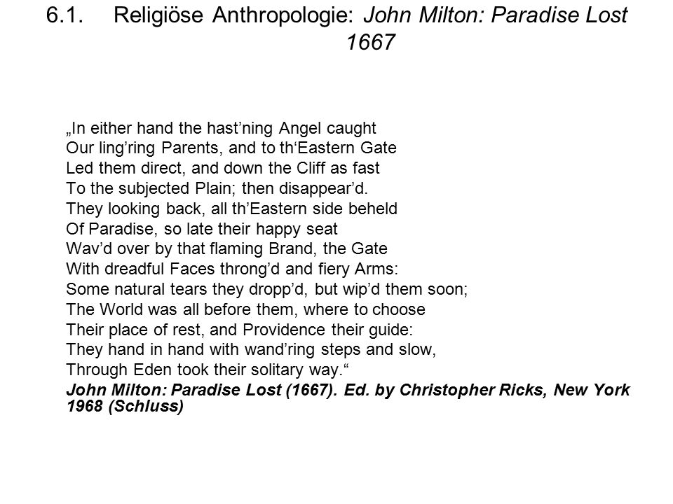 "6.1.Religiöse Anthropologie: John Milton: Paradise Lost 1667 ""In either hand the hast'ning Angel caught Our ling'ring Parents, and to th'Eastern Gate Led them direct, and down the Cliff as fast To the subjected Plain; then disappear'd."