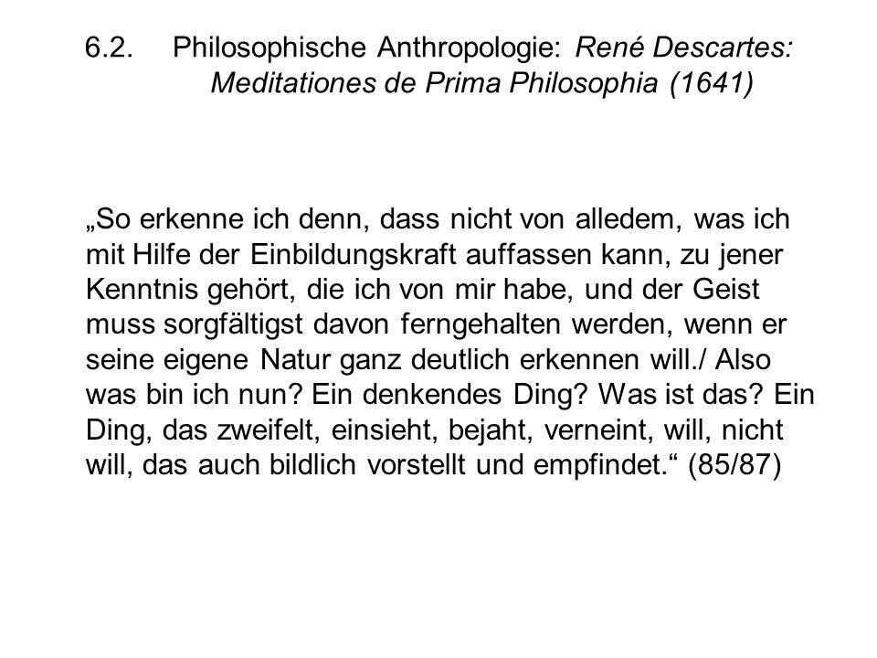 """6.2.Philosophische Anthropologie: René Descartes: Meditationes de Prima Philosophia (1641) """"So erkenne ich denn, dass nicht von alledem, was ich mit Hilfe der Einbildungskraft auffassen kann, zu jener Kenntnis gehört, die ich von mir habe, und der Geist muss sorgfältigst davon ferngehalten werden, wenn er seine eigene Natur ganz deutlich erkennen will./ Also was bin ich nun."""