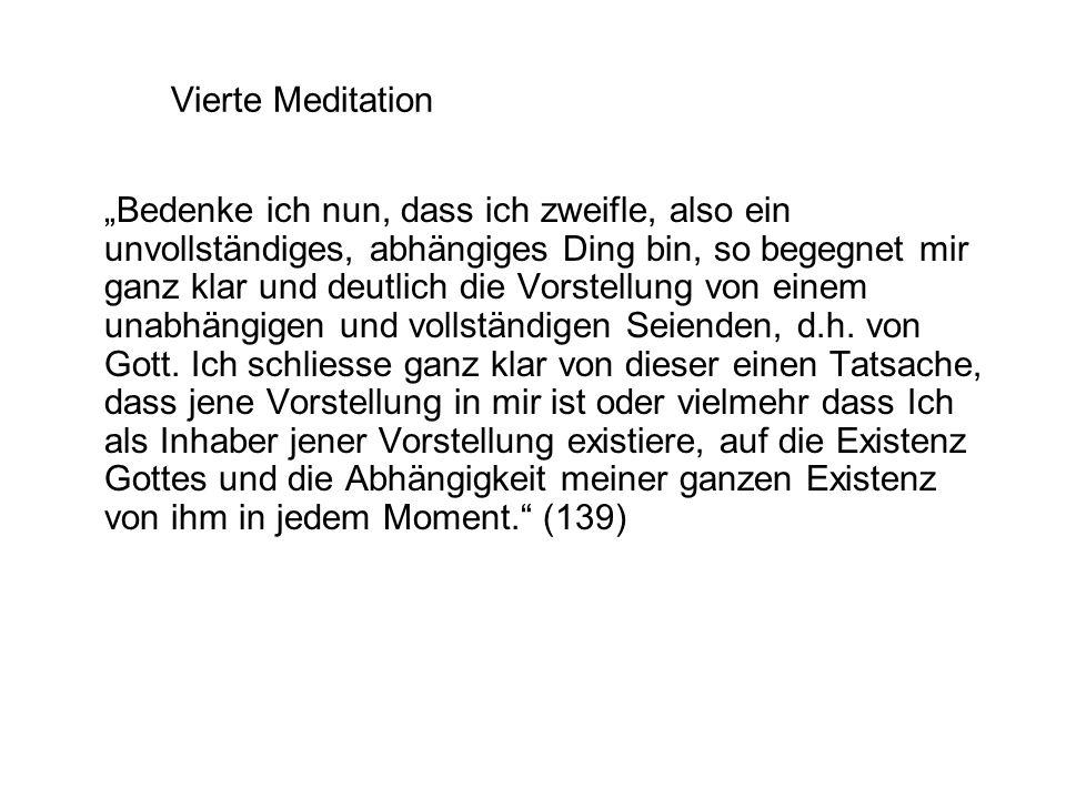 """Vierte Meditation """"Bedenke ich nun, dass ich zweifle, also ein unvollständiges, abhängiges Ding bin, so begegnet mir ganz klar und deutlich die Vorstellung von einem unabhängigen und vollständigen Seienden, d.h."""