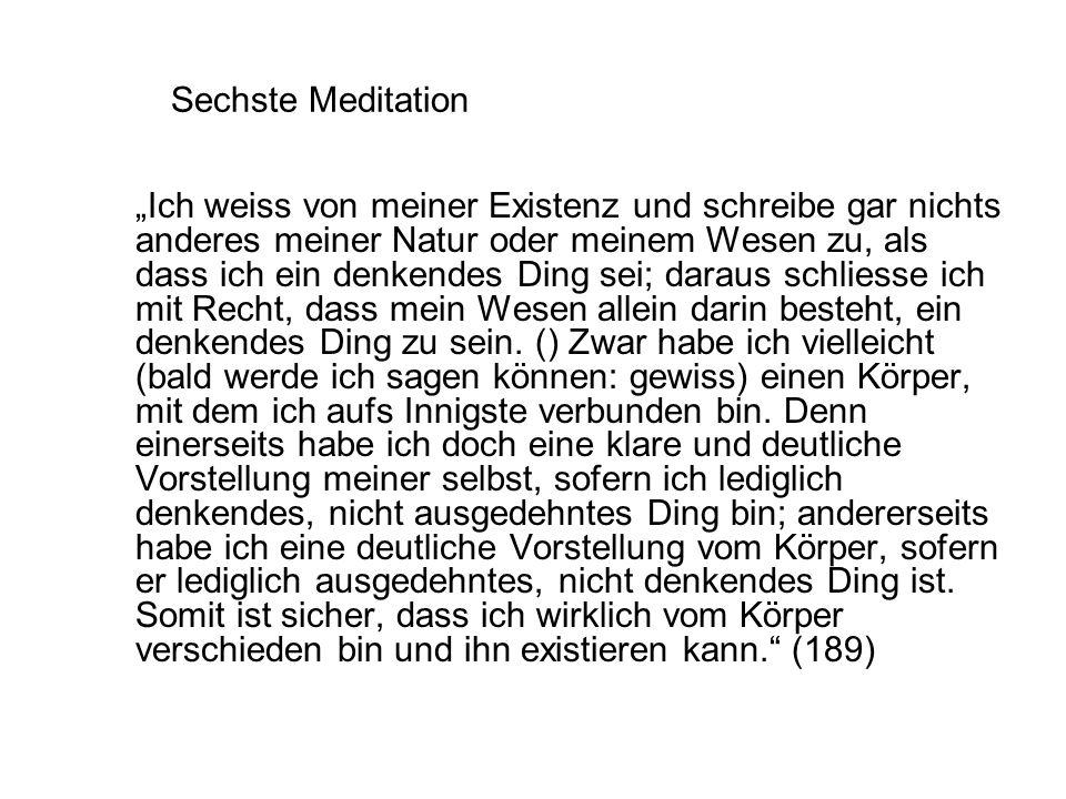 """Sechste Meditation """"Ich weiss von meiner Existenz und schreibe gar nichts anderes meiner Natur oder meinem Wesen zu, als dass ich ein denkendes Ding sei; daraus schliesse ich mit Recht, dass mein Wesen allein darin besteht, ein denkendes Ding zu sein."""
