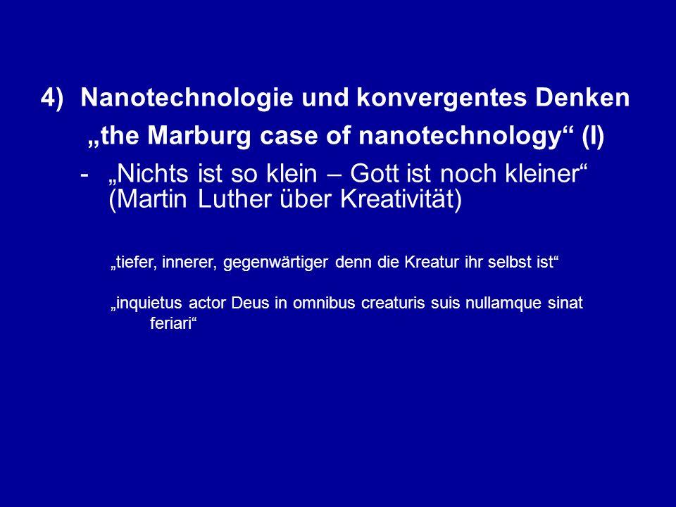 """4)Nanotechnologie und konvergentes Denken """"the Marburg case of nanotechnology (I) -""""Nichts ist so klein – Gott ist noch kleiner (Martin Luther über Kreativität) """"tiefer, innerer, gegenwärtiger denn die Kreatur ihr selbst ist """"inquietus actor Deus in omnibus creaturis suis nullamque sinat feriari"""