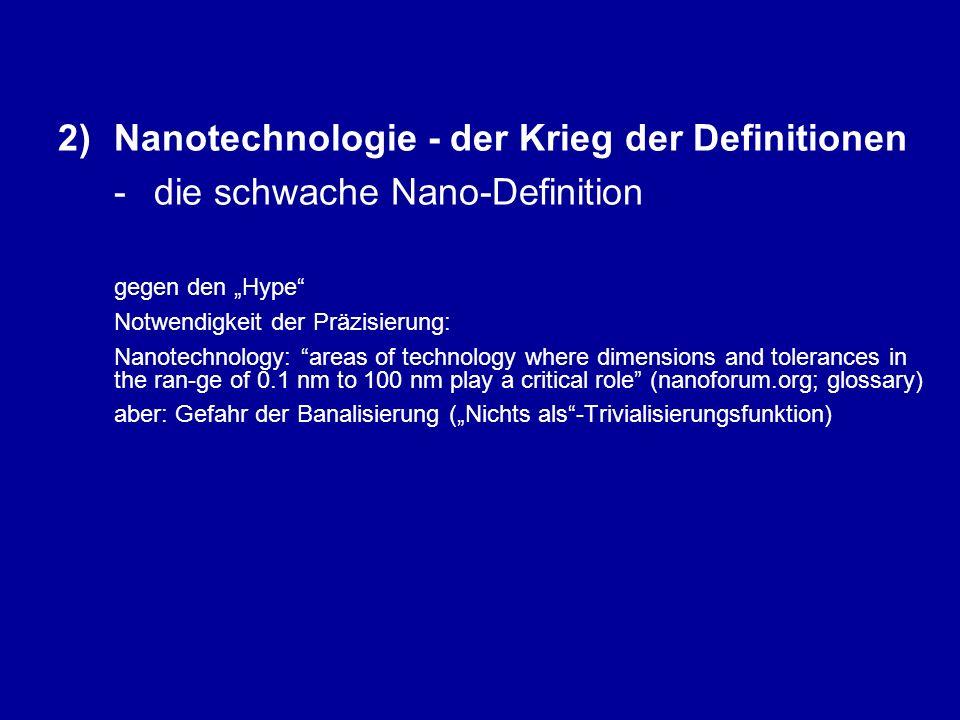 """2)Nanotechnologie - der Krieg der Definitionen - die schwache Nano-Definition gegen den """"Hype Notwendigkeit der Präzisierung: Nanotechnology: areas of technology where dimensions and tolerances in the ran-ge of 0.1 nm to 100 nm play a critical role (nanoforum.org; glossary) aber: Gefahr der Banalisierung (""""Nichts als -Trivialisierungsfunktion)"""