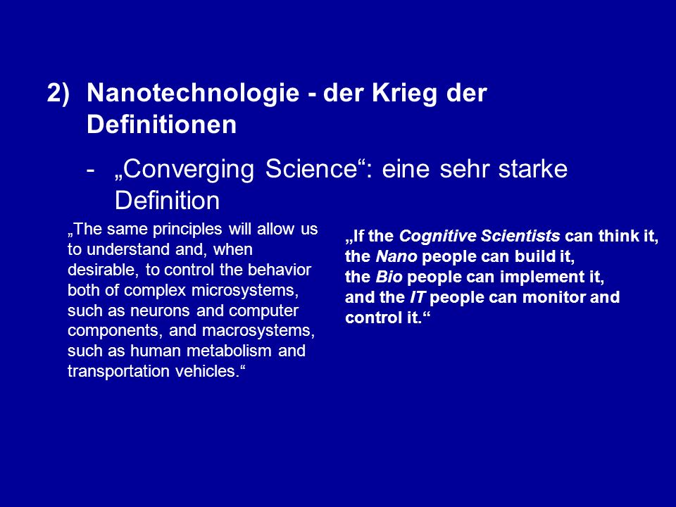 "2)Nanotechnologie - der Krieg der Definitionen - ""Converging Science : eine sehr starke Definition ""The same principles will allow us to understand and, when desirable, to control the behavior both of complex microsystems, such as neurons and computer components, and macrosystems, such as human metabolism and transportation vehicles. [1][1] A.a.O."
