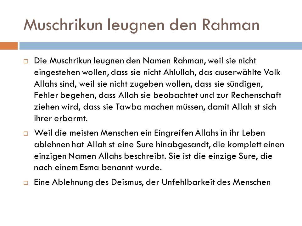 Muschrikun leugnen den Rahman  Die Muschrikun leugnen den Namen Rahman, weil sie nicht eingestehen wollen, dass sie nicht Ahlullah, das auserwählte Volk Allahs sind, weil sie nicht zugeben wollen, dass sie sündigen, Fehler begehen, dass Allah sie beobachtet und zur Rechenschaft ziehen wird, dass sie Tawba machen müssen, damit Allah st sich ihrer erbarmt.