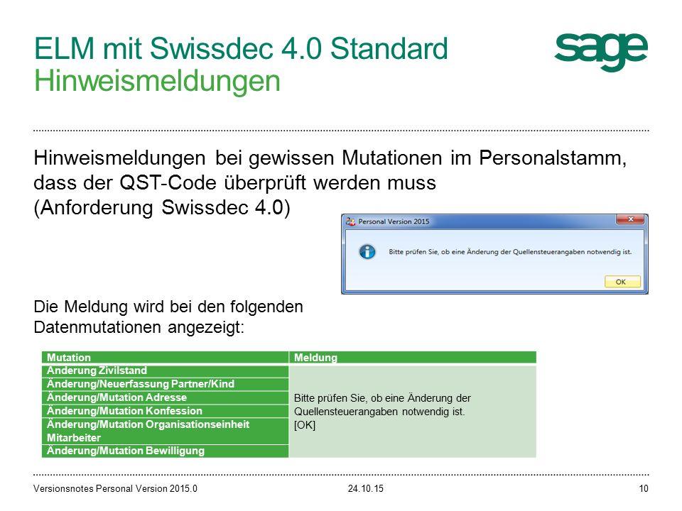 ELM mit Swissdec 4.0 Standard Hinweismeldungen 24.10.15Versionsnotes Personal Version 2015.010 Hinweismeldungen bei gewissen Mutationen im Personalstamm, dass der QST-Code überprüft werden muss (Anforderung Swissdec 4.0) MutationMeldung Änderung Zivilstand Bitte prüfen Sie, ob eine Änderung der Quellensteuerangaben notwendig ist.