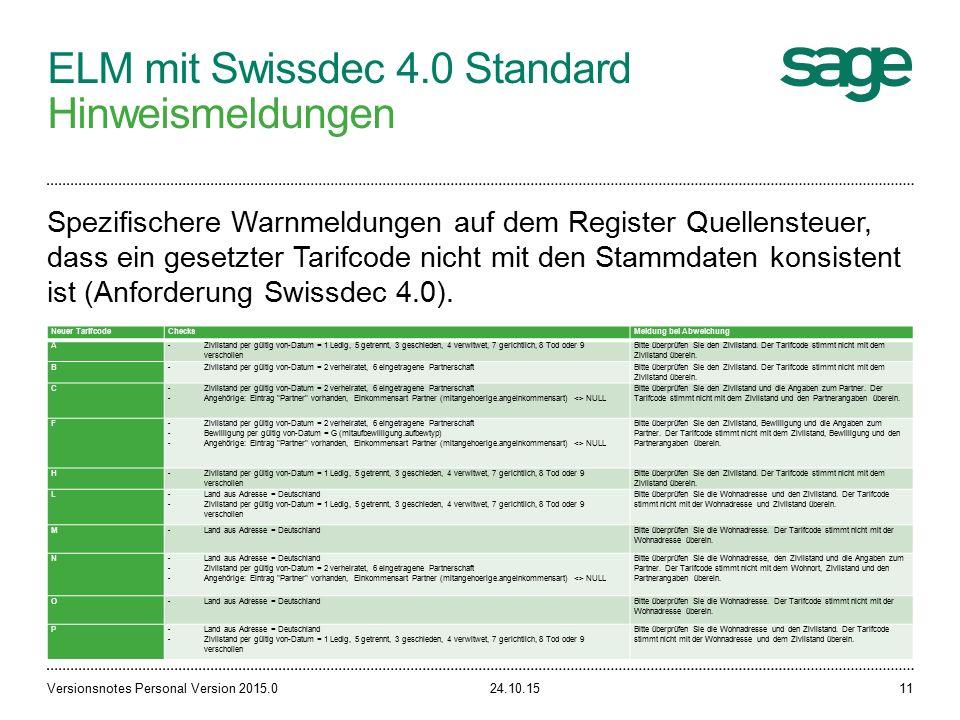 ELM mit Swissdec 4.0 Standard Hinweismeldungen 24.10.15Versionsnotes Personal Version 2015.011 Spezifischere Warnmeldungen auf dem Register Quellensteuer, dass ein gesetzter Tarifcode nicht mit den Stammdaten konsistent ist (Anforderung Swissdec 4.0).