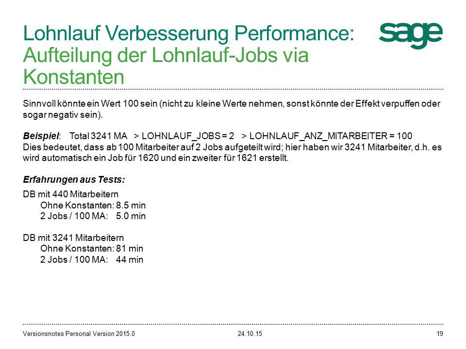 Lohnlauf Verbesserung Performance: Aufteilung der Lohnlauf-Jobs via Konstanten 24.10.15Versionsnotes Personal Version 2015.019 Sinnvoll könnte ein Wert 100 sein (nicht zu kleine Werte nehmen, sonst könnte der Effekt verpuffen oder sogar negativ sein).