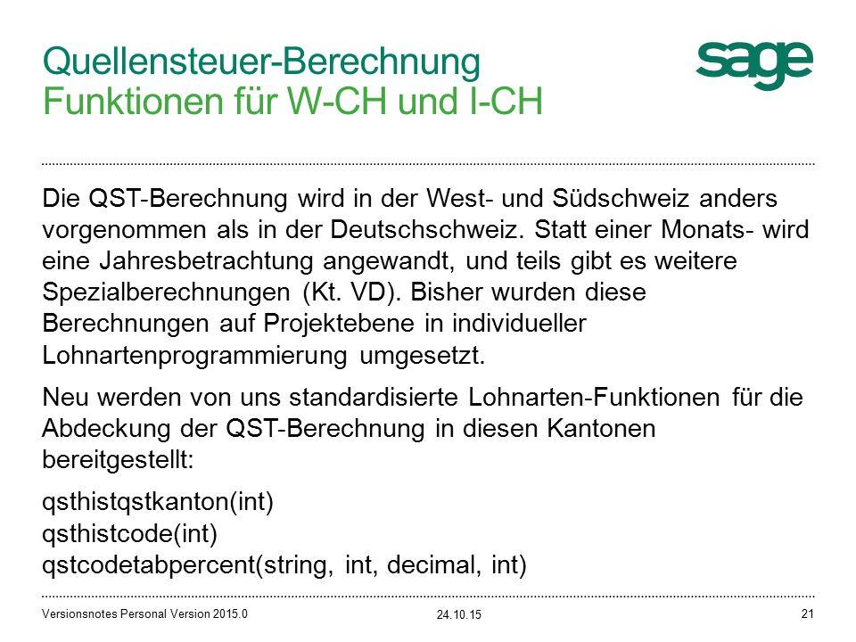 Quellensteuer-Berechnung Funktionen für W-CH und I-CH 24.10.15 Versionsnotes Personal Version 2015.021 Die QST-Berechnung wird in der West- und Südschweiz anders vorgenommen als in der Deutschschweiz.