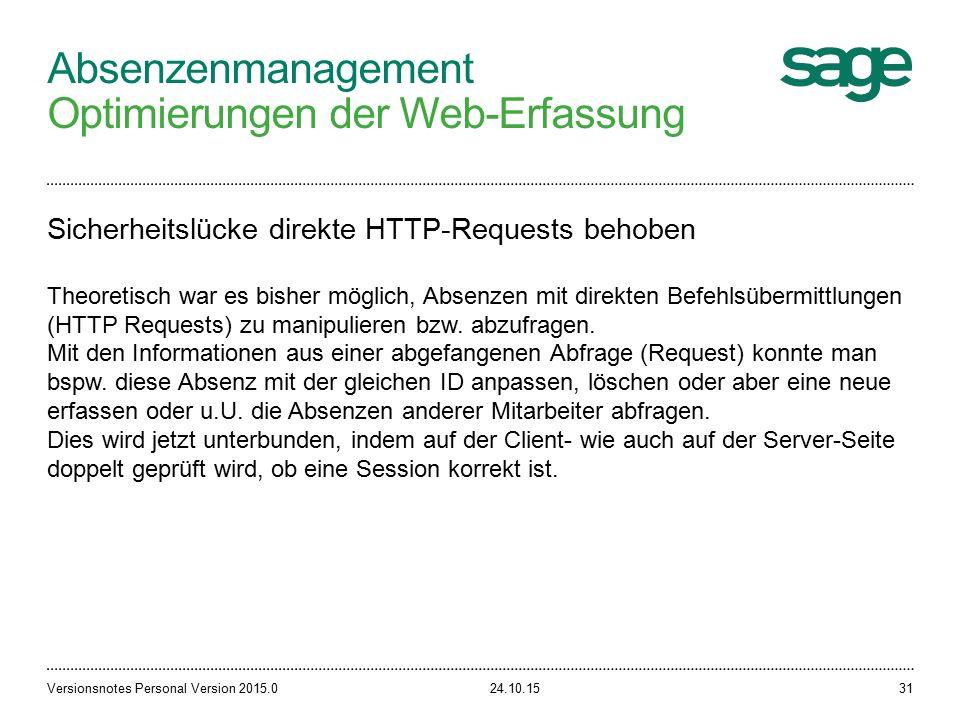 Absenzenmanagement Optimierungen der Web-Erfassung 24.10.15Versionsnotes Personal Version 2015.031 Sicherheitslücke direkte HTTP-Requests behoben Theoretisch war es bisher möglich, Absenzen mit direkten Befehlsübermittlungen (HTTP Requests) zu manipulieren bzw.