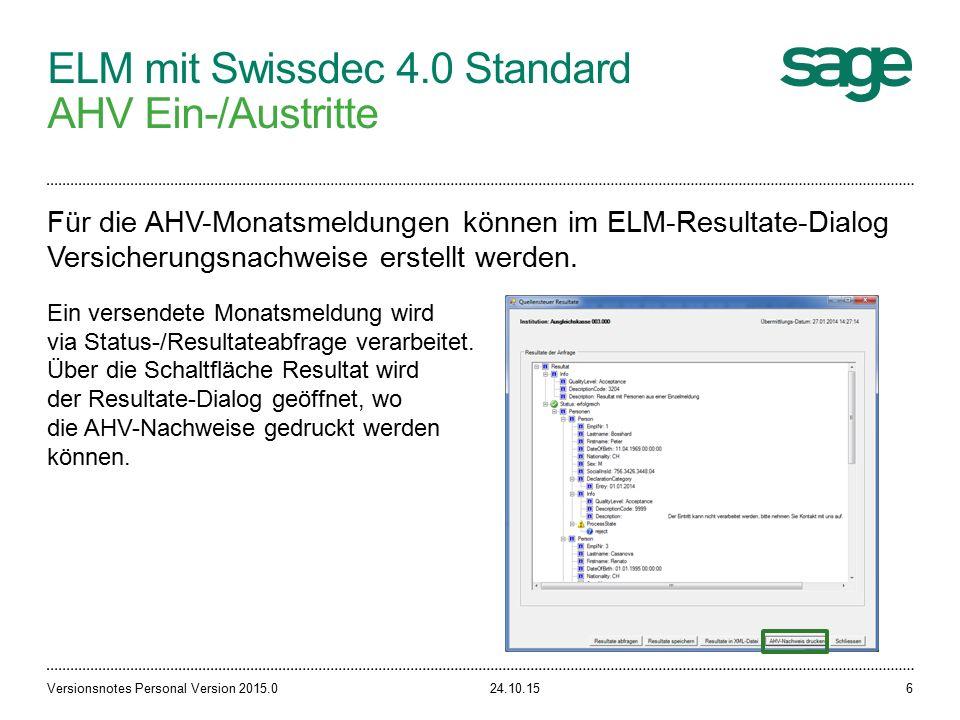 ELM mit Swissdec 4.0 Standard AHV Ein-/Austritte 24.10.15Versionsnotes Personal Version 2015.06 Für die AHV-Monatsmeldungen können im ELM-Resultate-Dialog Versicherungsnachweise erstellt werden.